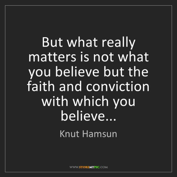 Knut Hamsun: But what really matters is not what you believe but the...