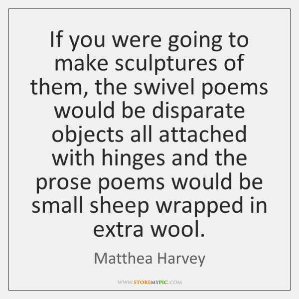 If you were going to make sculptures of them, the swivel poems ...
