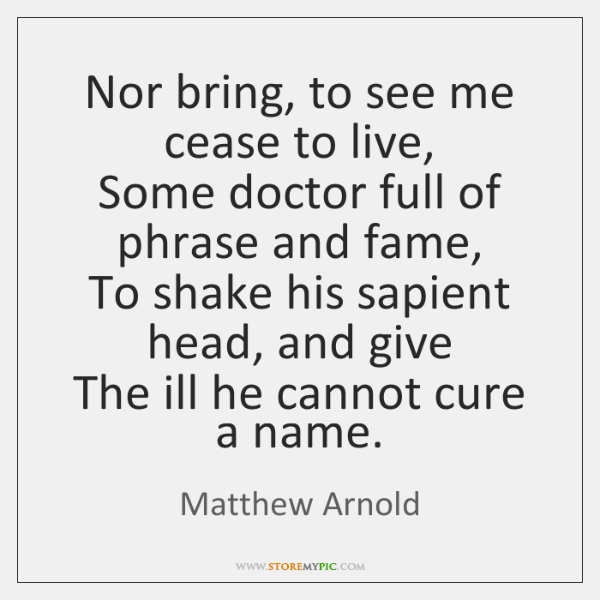 Nor bring, to see me cease to live,  Some doctor full of ...
