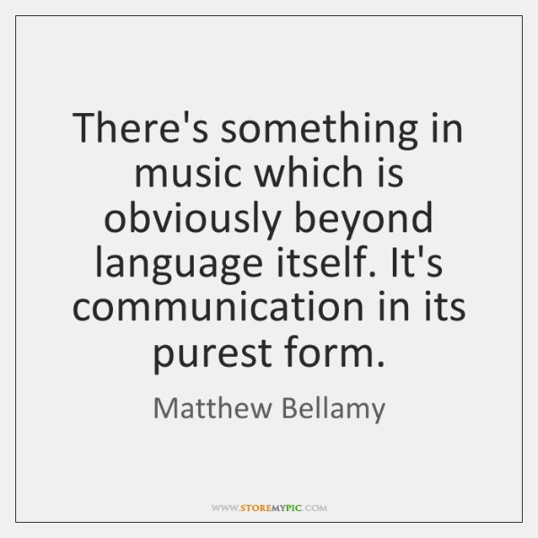 There's something in music which is obviously beyond language itself. It's communication ...