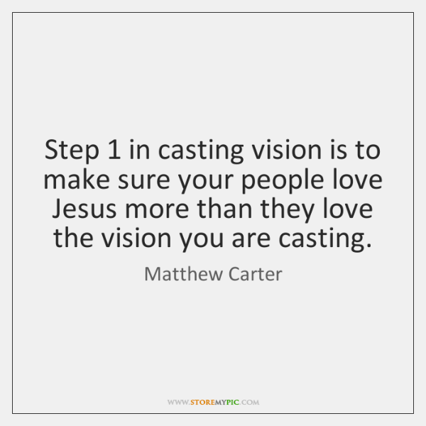 Step 1 in casting vision is to make sure your people love Jesus ...
