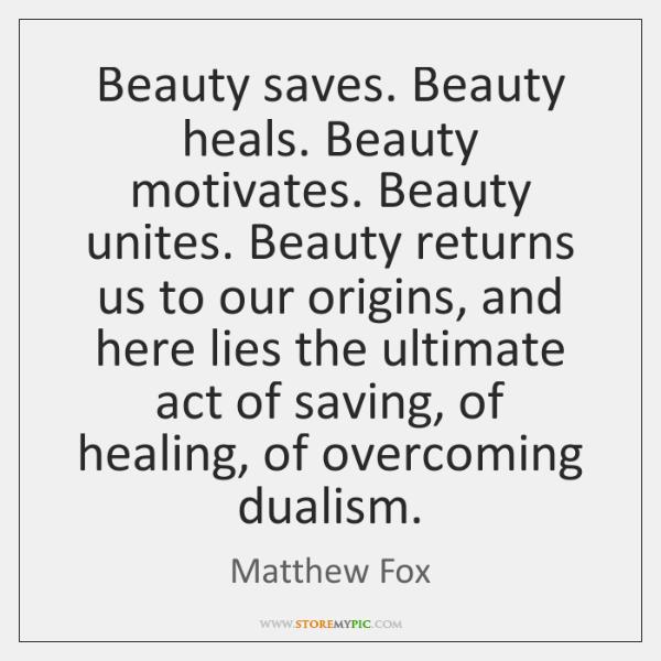 Beauty saves. Beauty heals. Beauty motivates. Beauty unites. Beauty returns us to ...