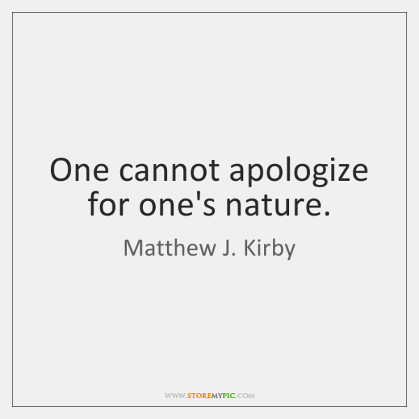 One cannot apologize for one's nature.