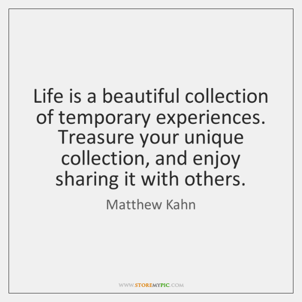 Life is a beautiful collection of temporary experiences. Treasure your unique collection, ...