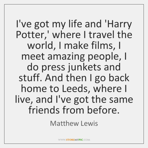 I've got my life and 'Harry Potter,' where I travel the ...