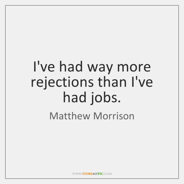 I've had way more rejections than I've had jobs.