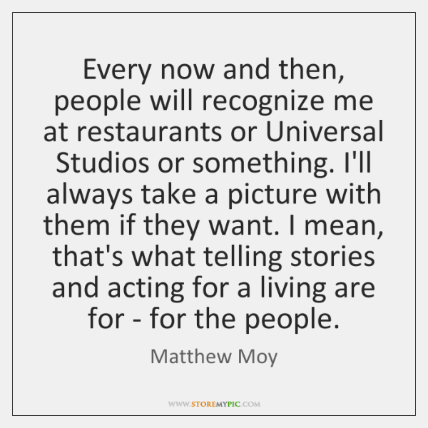 Every now and then, people will recognize me at restaurants or Universal ...