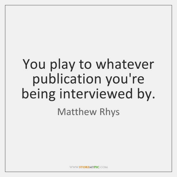 You play to whatever publication you're being interviewed by.