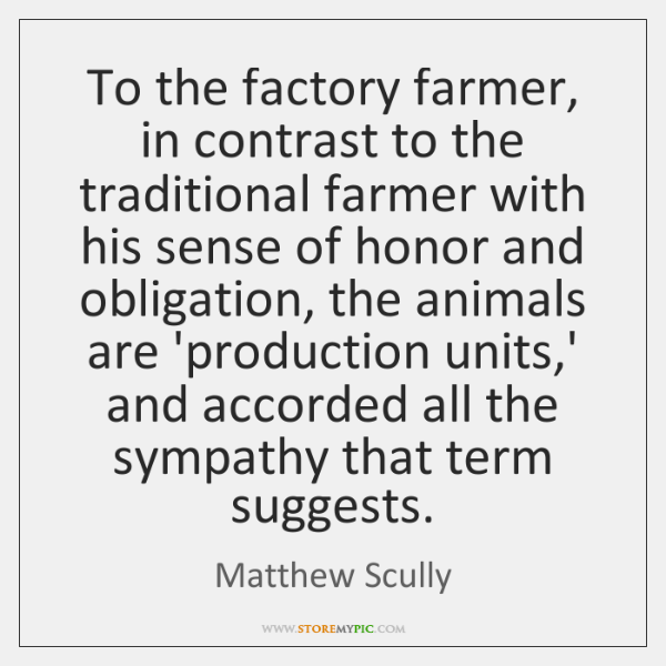 To the factory farmer, in contrast to the traditional farmer with his ...