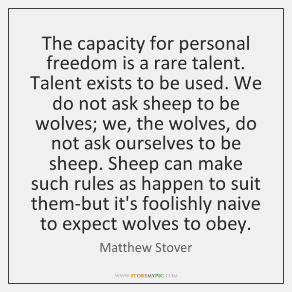 The capacity for personal freedom is a rare talent. Talent exists to ...