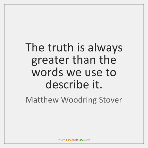 The truth is always greater than the words we use to describe ...