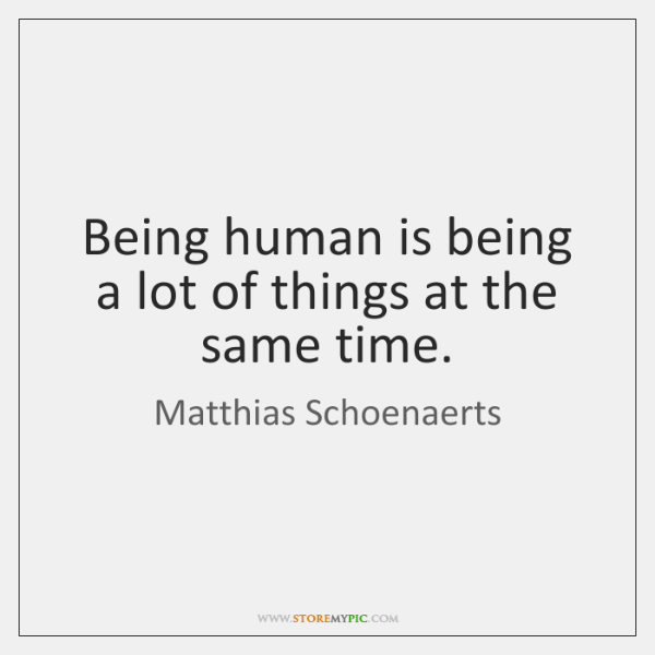 Being human is being a lot of things at the same time.