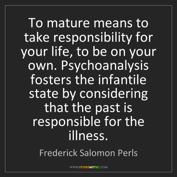 Frederick Salomon Perls: To mature means to take responsibility for your life,...