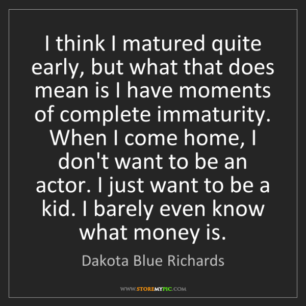 Dakota Blue Richards: I think I matured quite early, but what that does mean...