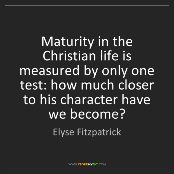 Elyse Fitzpatrick: Maturity in the Christian life is measured by only one...