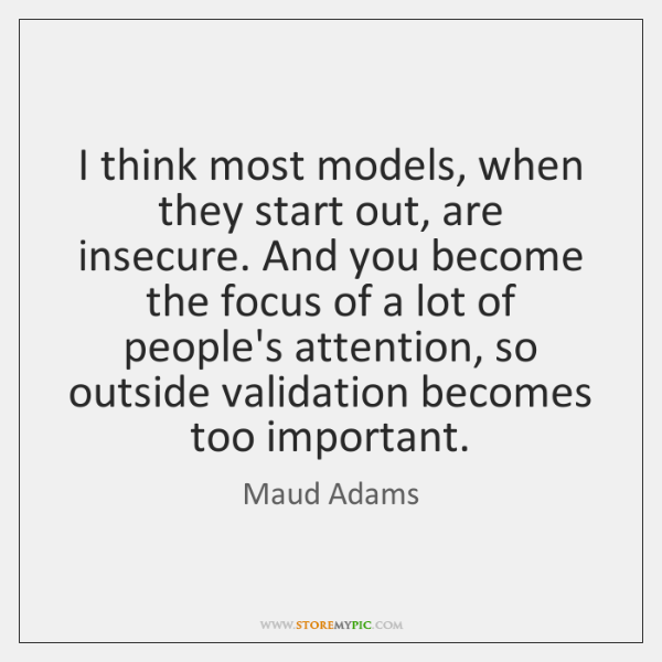 I think most models, when they start out, are insecure. And you ...