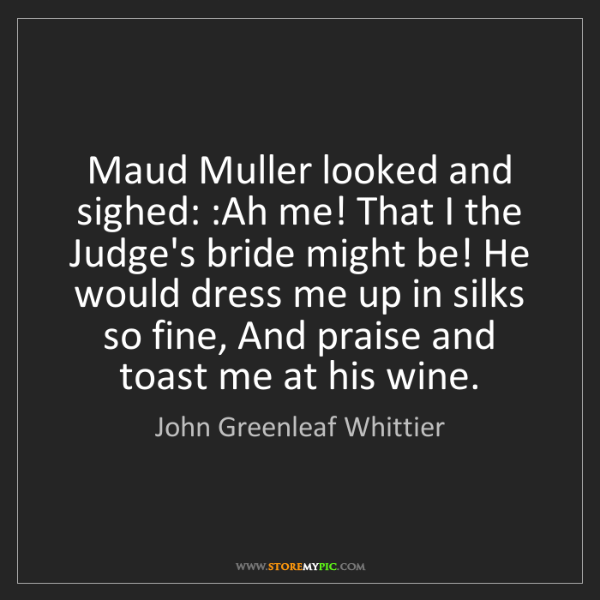 John Greenleaf Whittier: Maud Muller looked and sighed: :Ah me! That I the Judge's...