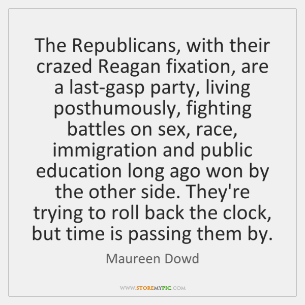 The Republicans, with their crazed Reagan fixation, are a last-gasp party, living ...