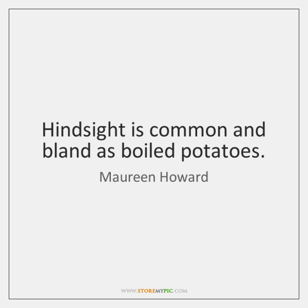 Hindsight is common and bland as boiled potatoes.