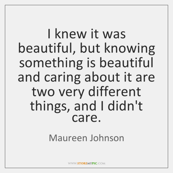 I knew it was beautiful, but knowing something is beautiful and caring ...