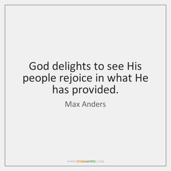 God delights to see His people rejoice in what He has provided.