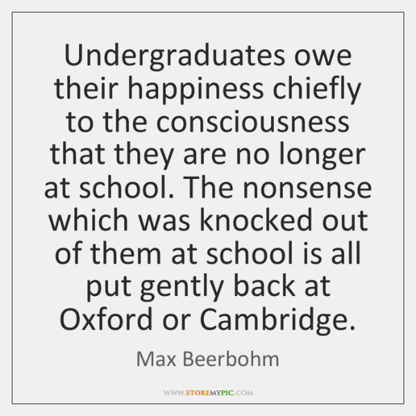 Undergraduates owe their happiness chiefly to the consciousness that they are no ...