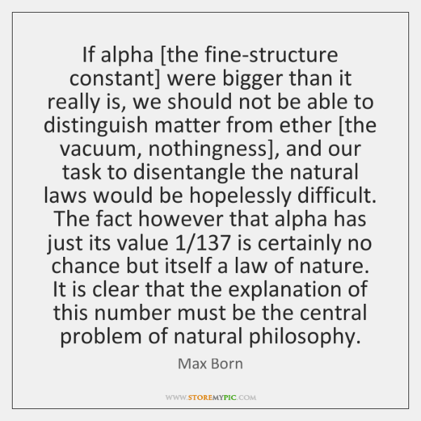 If alpha [the fine-structure constant] were bigger than it really is, we ...