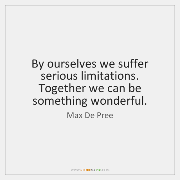 By ourselves we suffer serious limitations. Together we can be something wonderful.