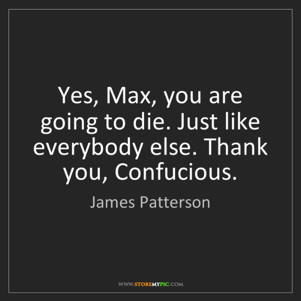 James Patterson: Yes, Max, you are going to die. Just like everybody else....