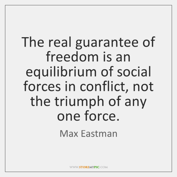 The real guarantee of freedom is an equilibrium of social forces in ...