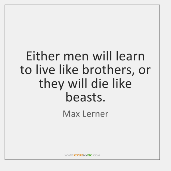 Either men will learn to live like brothers, or they will die ...