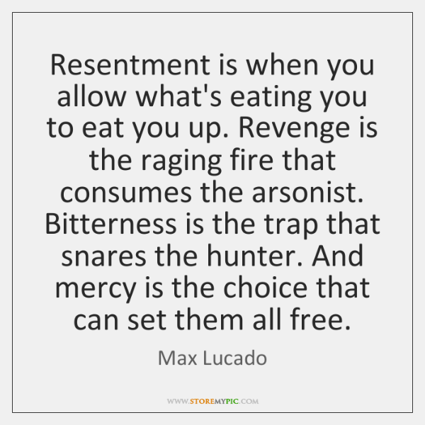 Resentment is when you allow what's eating you to eat you up. ...