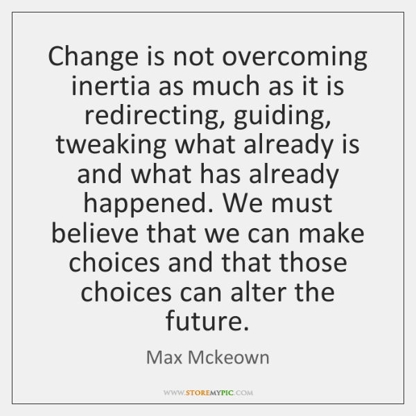 Change is not overcoming inertia as much as it is redirecting, guiding, ...