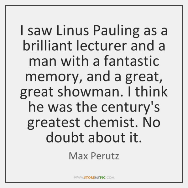 I saw Linus Pauling as a brilliant lecturer and a man with ...