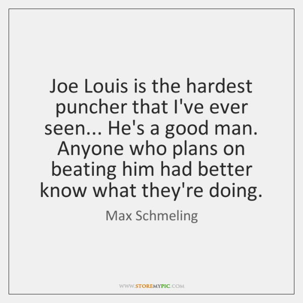 Joe Louis is the hardest puncher that I've ever seen... He's a ...