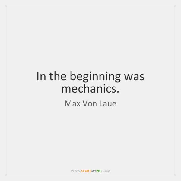 In the beginning was mechanics.