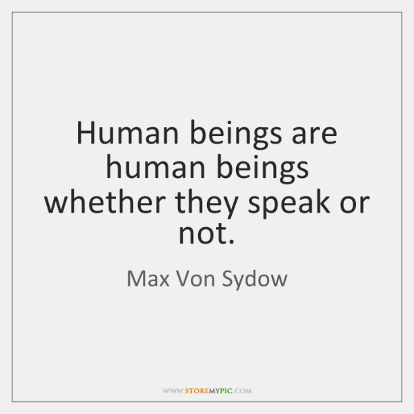 Human beings are human beings whether they speak or not.