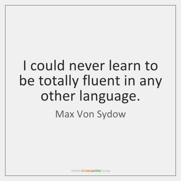 I could never learn to be totally fluent in any other language.