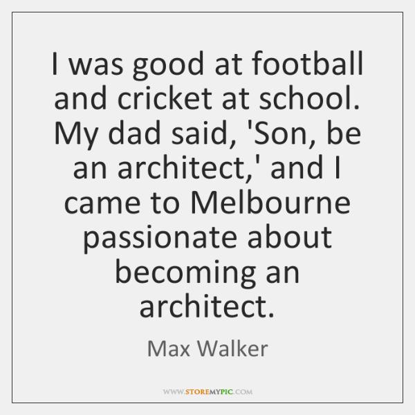 I was good at football and cricket at school. My dad said, ...