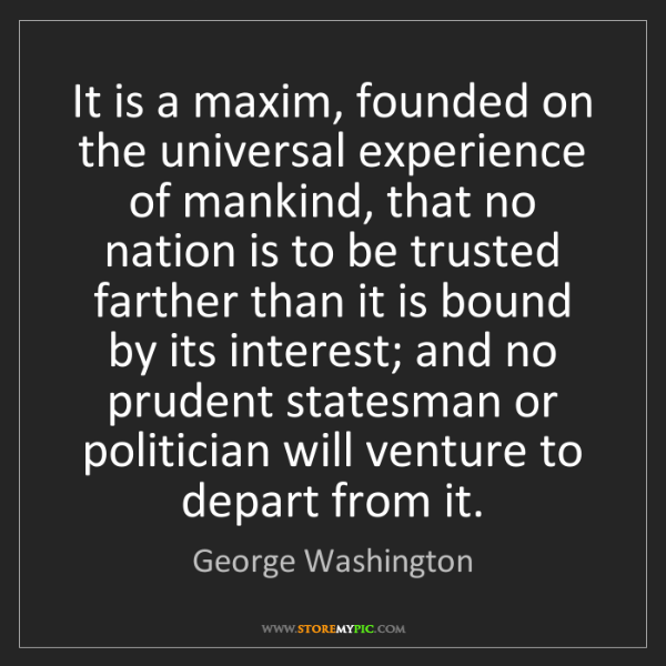 George Washington: It is a maxim, founded on the universal experience of...