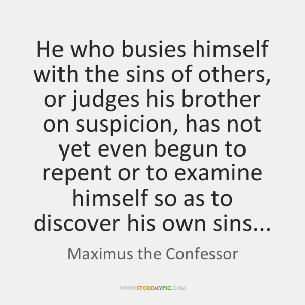 He who busies himself with the sins of others, or judges his ...