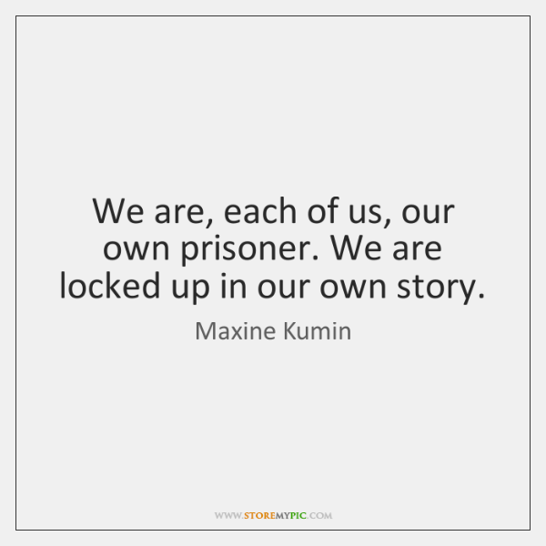 We are, each of us, our own prisoner. We are locked up ...