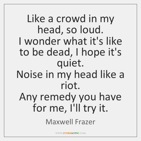 Like a crowd in my head, so loud.   I wonder what it's ...
