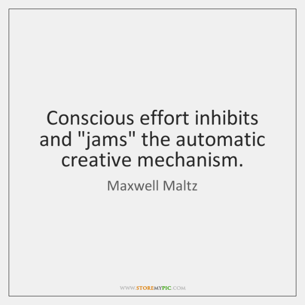 "Conscious effort inhibits and ""jams"" the automatic creative mechanism."
