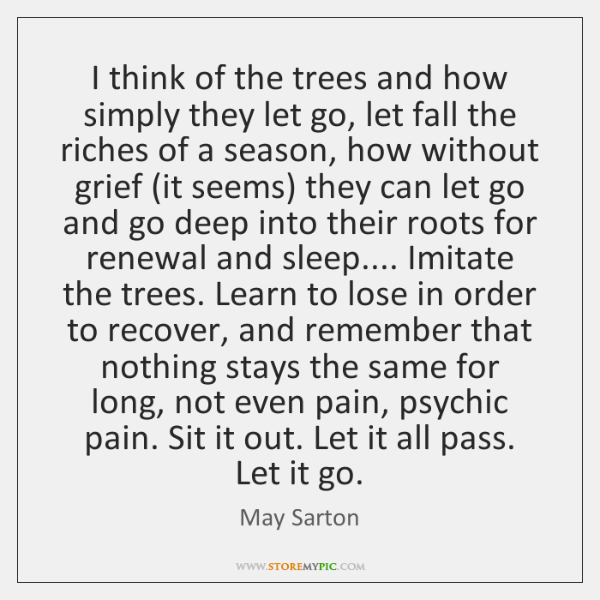 I think of the trees and how simply they let go, let ...