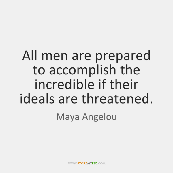 All men are prepared to accomplish the incredible if their ideals are ...