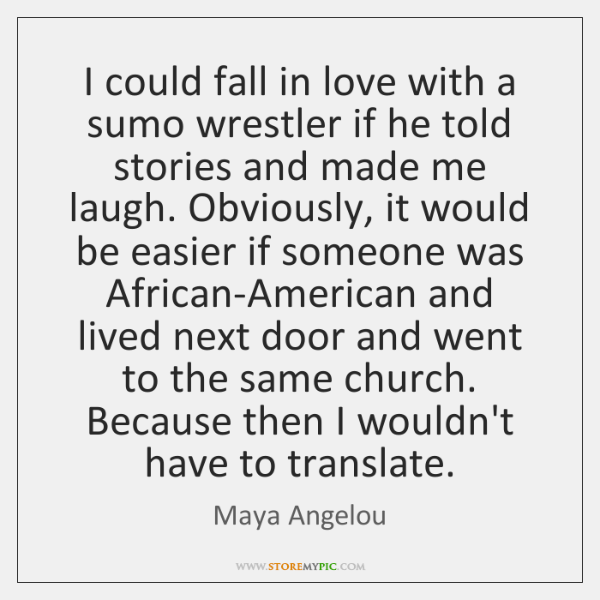 I could fall in love with a sumo wrestler if he told ...