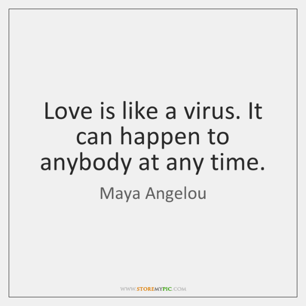 Love is like a virus. It can happen to anybody at any ...