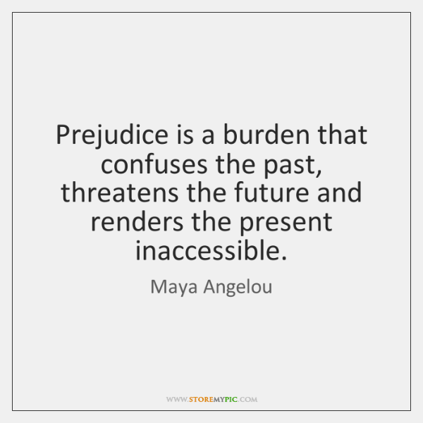 Prejudice is a burden that confuses the past, threatens the future and ...