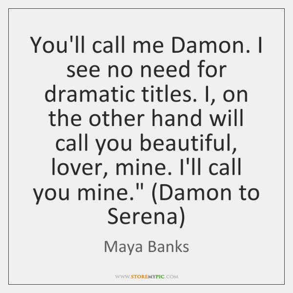 You'll call me Damon. I see no need for dramatic titles. I, ...
